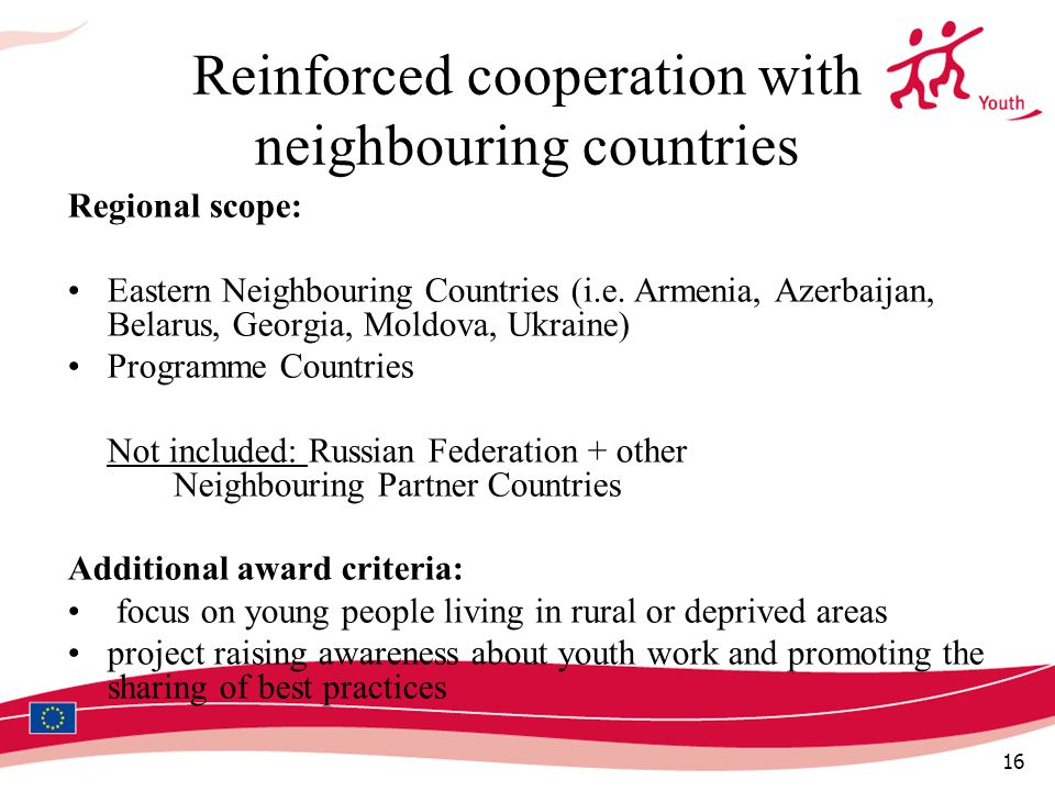 16 Reinforced cooperation with neighbouring countries Regional scope: Eastern Neighbouring Countries (i.e.