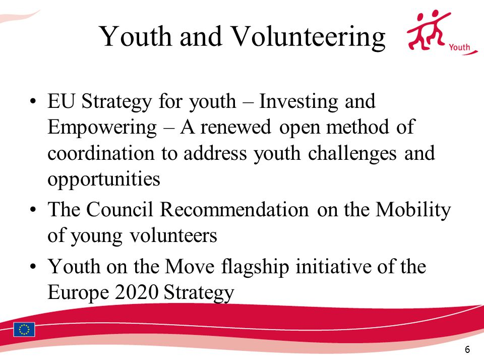 6 Youth and Volunteering EU Strategy for youth – Investing and Empowering – A renewed open method of coordination to address youth challenges and opportunities The Council Recommendation on the Mobility of young volunteers Youth on the Move flagship initiative of the Europe 2020 Strategy