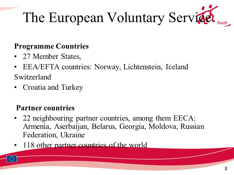 8 The European Voluntary Service Programme Countries 27 Member States, EEA/EFTA countries: Norway, Lichtenstein, Iceland Switzerland Croatia and Turkey Partner countries 22 neighbouring partner countries, among them EECA: Armenia, Aserbaijan, Belarus, Georgia, Moldova, Russian Federation, Ukraine 118 other partner countries of the world