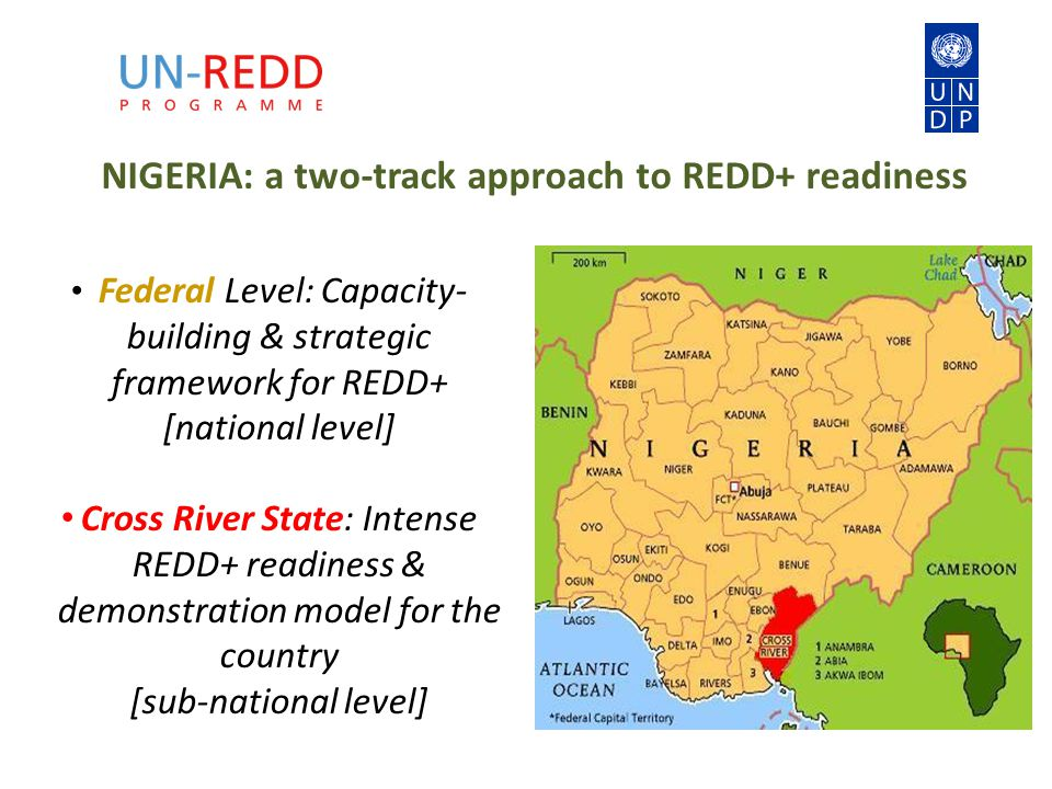 NIGERIA: a two-track approach to REDD+ readiness Federal Level: Capacity- building & strategic framework for REDD+ [national level] Cross River State: Intense REDD+ readiness & demonstration model for the country [sub-national level]