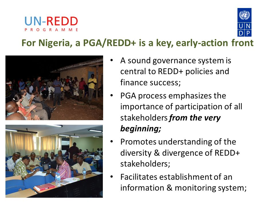 For Nigeria, a PGA/REDD+ is a key, early-action front A sound governance system is central to REDD+ policies and finance success; PGA process emphasizes the importance of participation of all stakeholders from the very beginning; Promotes understanding of the diversity & divergence of REDD+ stakeholders; Facilitates establishment of an information & monitoring system;