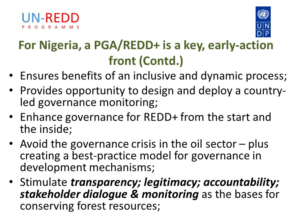 For Nigeria, a PGA/REDD+ is a key, early-action front (Contd.) Ensures benefits of an inclusive and dynamic process; Provides opportunity to design and deploy a country- led governance monitoring; Enhance governance for REDD+ from the start and the inside; Avoid the governance crisis in the oil sector – plus creating a best-practice model for governance in development mechanisms; Stimulate transparency; legitimacy; accountability; stakeholder dialogue & monitoring as the bases for conserving forest resources;