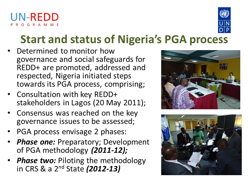 Start and status of Nigeria's PGA process Determined to monitor how governance and social safeguards for REDD+ are promoted, addressed and respected, Nigeria initiated steps towards its PGA process, comprising; Consultation with key REDD+ stakeholders in Lagos (20 May 2011); Consensus was reached on the key governance issues to be assessed; PGA process envisage 2 phases: Phase one: Preparatory; Development of PGA methodology ( ); Phase two: Piloting the methodology in CRS & a 2 nd State ( )