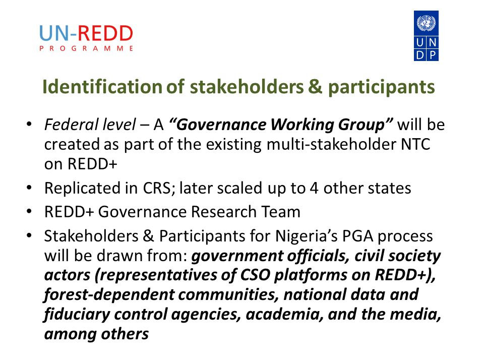 Identification of stakeholders & participants Federal level – A Governance Working Group will be created as part of the existing multi-stakeholder NTC on REDD+ Replicated in CRS; later scaled up to 4 other states REDD+ Governance Research Team Stakeholders & Participants for Nigeria's PGA process will be drawn from: government officials, civil society actors (representatives of CSO platforms on REDD+), forest-dependent communities, national data and fiduciary control agencies, academia, and the media, among others