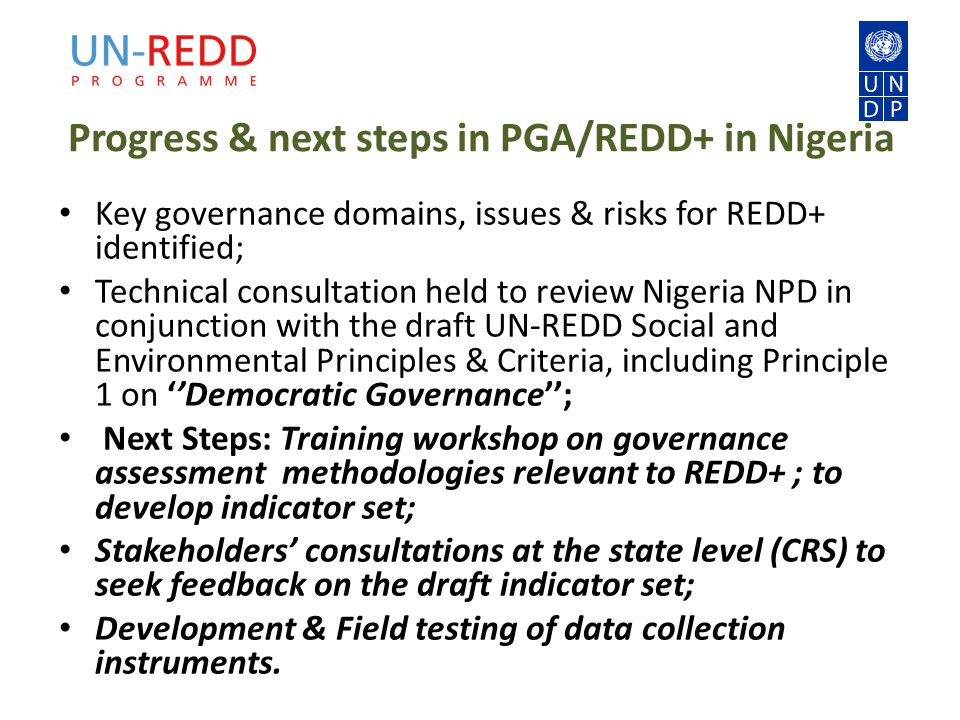 Progress & next steps in PGA/REDD+ in Nigeria Key governance domains, issues & risks for REDD+ identified; Technical consultation held to review Nigeria NPD in conjunction with the draft UN-REDD Social and Environmental Principles & Criteria, including Principle 1 on ''Democratic Governance''; Next Steps: Training workshop on governance assessment methodologies relevant to REDD+ ; to develop indicator set; Stakeholders' consultations at the state level (CRS) to seek feedback on the draft indicator set; Development & Field testing of data collection instruments.