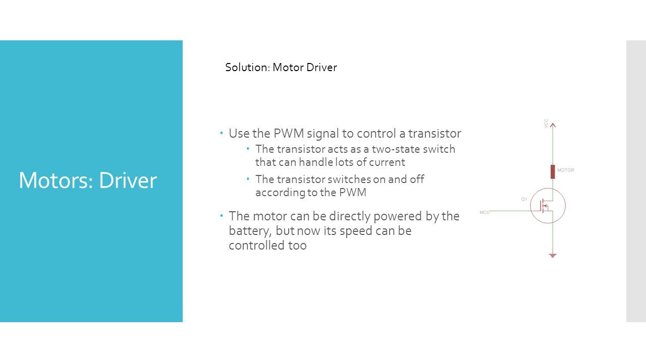 Motors: Driver  Use the PWM signal to control a transistor  The transistor acts as a two-state switch that can handle lots of current  The transistor switches on and off according to the PWM  The motor can be directly powered by the battery, but now its speed can be controlled too Solution: Motor Driver