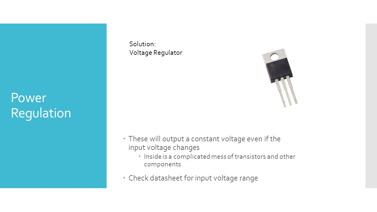 Power Regulation Solution: Voltage Regulator  These will output a constant voltage even if the input voltage changes  Inside is a complicated mess of transistors and other components  Check datasheet for input voltage range