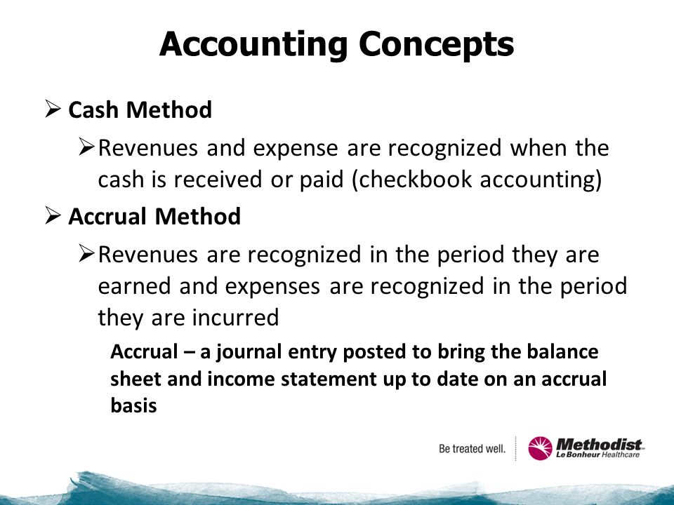 Accounting Concepts  Cash Method  Revenues and expense are recognized when the cash is received or paid (checkbook accounting)  Accrual Method  Revenues are recognized in the period they are earned and expenses are recognized in the period they are incurred Accrual – a journal entry posted to bring the balance sheet and income statement up to date on an accrual basis