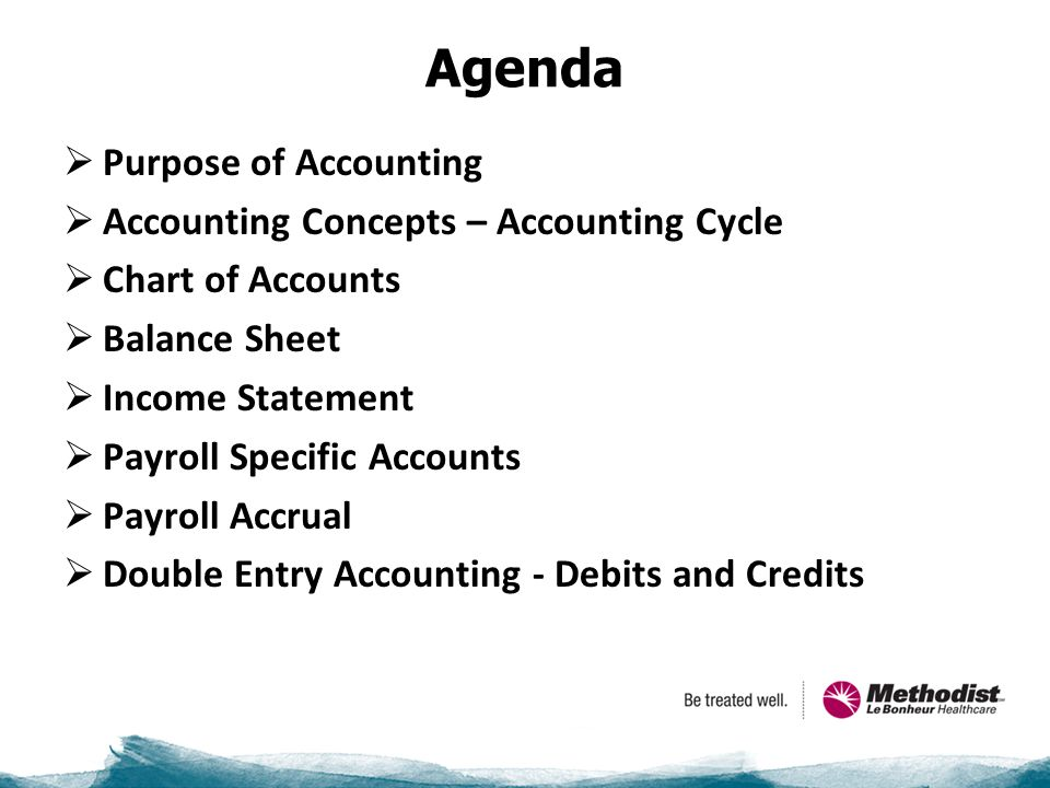 Agenda  Purpose of Accounting  Accounting Concepts – Accounting Cycle  Chart of Accounts  Balance Sheet  Income Statement  Payroll Specific Accounts  Payroll Accrual  Double Entry Accounting - Debits and Credits