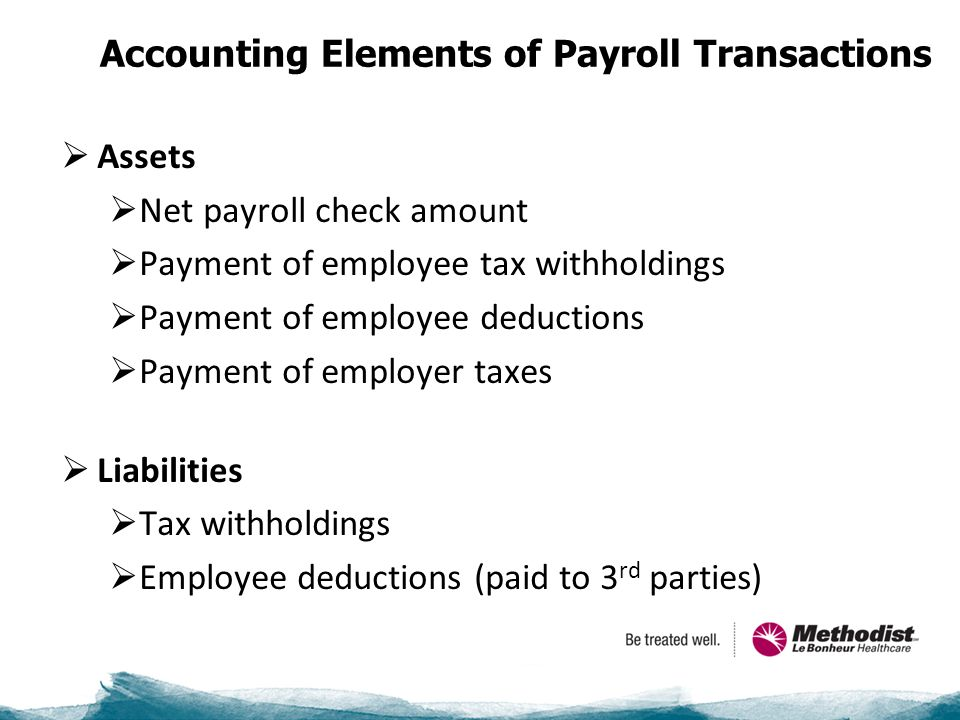 Accounting Elements of Payroll Transactions  Assets  Net payroll check amount  Payment of employee tax withholdings  Payment of employee deductions  Payment of employer taxes  Liabilities  Tax withholdings  Employee deductions (paid to 3 rd parties)