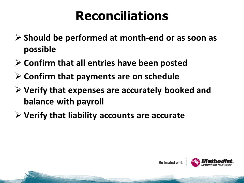 Reconciliations  Should be performed at month-end or as soon as possible  Confirm that all entries have been posted  Confirm that payments are on schedule  Verify that expenses are accurately booked and balance with payroll  Verify that liability accounts are accurate