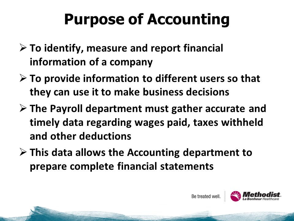 Purpose of Accounting  To identify, measure and report financial information of a company  To provide information to different users so that they can use it to make business decisions  The Payroll department must gather accurate and timely data regarding wages paid, taxes withheld and other deductions  This data allows the Accounting department to prepare complete financial statements