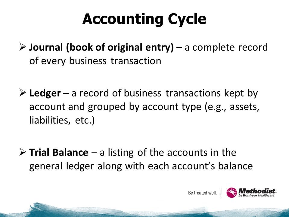 Accounting Cycle  Journal (book of original entry) – a complete record of every business transaction  Ledger – a record of business transactions kept by account and grouped by account type (e.g., assets, liabilities, etc.)  Trial Balance – a listing of the accounts in the general ledger along with each account's balance