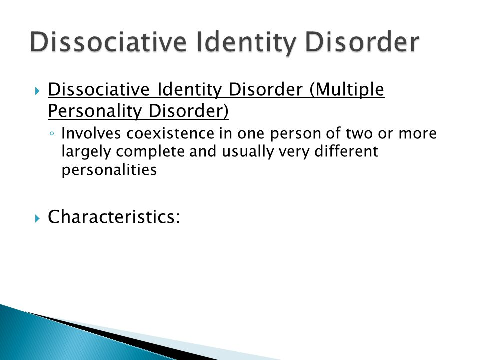  Dissociative Identity Disorder (Multiple Personality Disorder) ◦ Involves coexistence in one person of two or more largely complete and usually very different personalities  Characteristics: