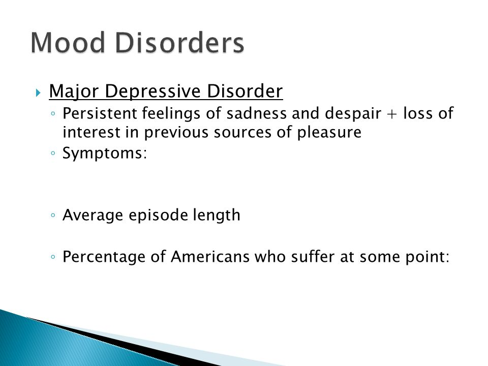  Major Depressive Disorder ◦ Persistent feelings of sadness and despair + loss of interest in previous sources of pleasure ◦ Symptoms: ◦ Average episode length ◦ Percentage of Americans who suffer at some point: