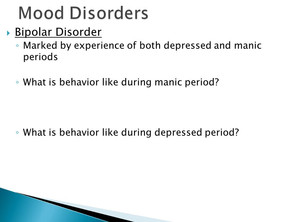  Bipolar Disorder ◦ Marked by experience of both depressed and manic periods ◦ What is behavior like during manic period.