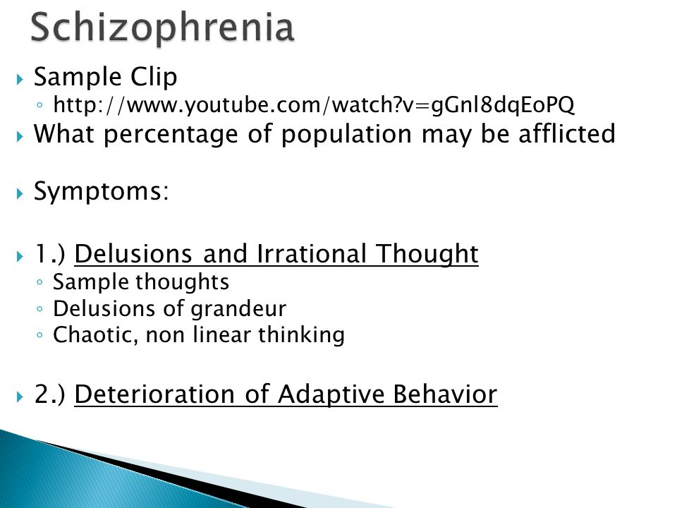  Sample Clip ◦   v=gGnl8dqEoPQ  What percentage of population may be afflicted  Symptoms:  1.) Delusions and Irrational Thought ◦ Sample thoughts ◦ Delusions of grandeur ◦ Chaotic, non linear thinking  2.) Deterioration of Adaptive Behavior
