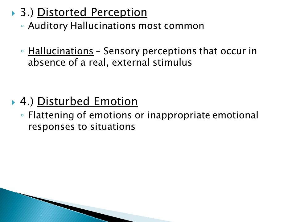  3.) Distorted Perception ◦ Auditory Hallucinations most common ◦ Hallucinations – Sensory perceptions that occur in absence of a real, external stimulus  4.) Disturbed Emotion ◦ Flattening of emotions or inappropriate emotional responses to situations