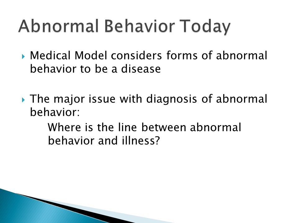  Medical Model considers forms of abnormal behavior to be a disease  The major issue with diagnosis of abnormal behavior: Where is the line between abnormal behavior and illness