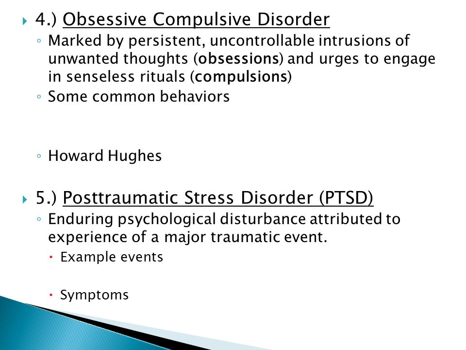  4.) Obsessive Compulsive Disorder ◦ Marked by persistent, uncontrollable intrusions of unwanted thoughts (obsessions) and urges to engage in senseless rituals (compulsions) ◦ Some common behaviors ◦ Howard Hughes  5.) Posttraumatic Stress Disorder (PTSD) ◦ Enduring psychological disturbance attributed to experience of a major traumatic event.