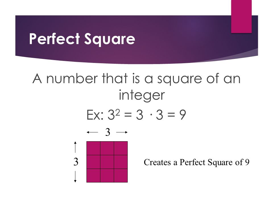Perfect Square A number that is a square of an integer Ex: 3 2 = 3 · 3 = Creates a Perfect Square of 9