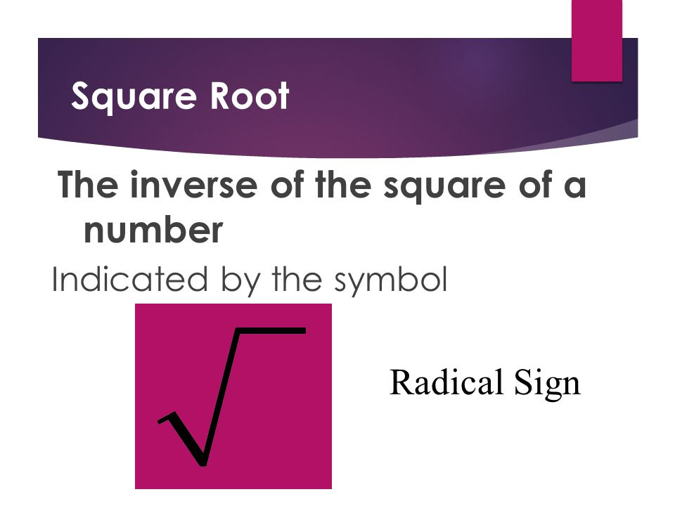Square Root The inverse of the square of a number Indicated by the symbol Radical Sign