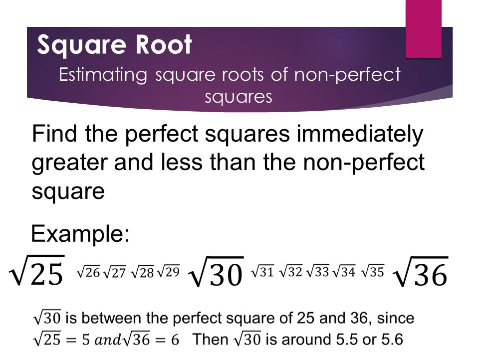 Square Root Estimating square roots of non-perfect squares Find the perfect squares immediately greater and less than the non-perfect square Example: