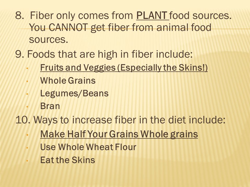 8. Fiber only comes from PLANT food sources. You CANNOT get fiber from animal food sources.
