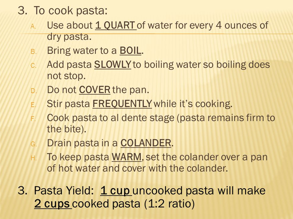 3. To cook pasta: A. Use about 1 QUART of water for every 4 ounces of dry pasta.