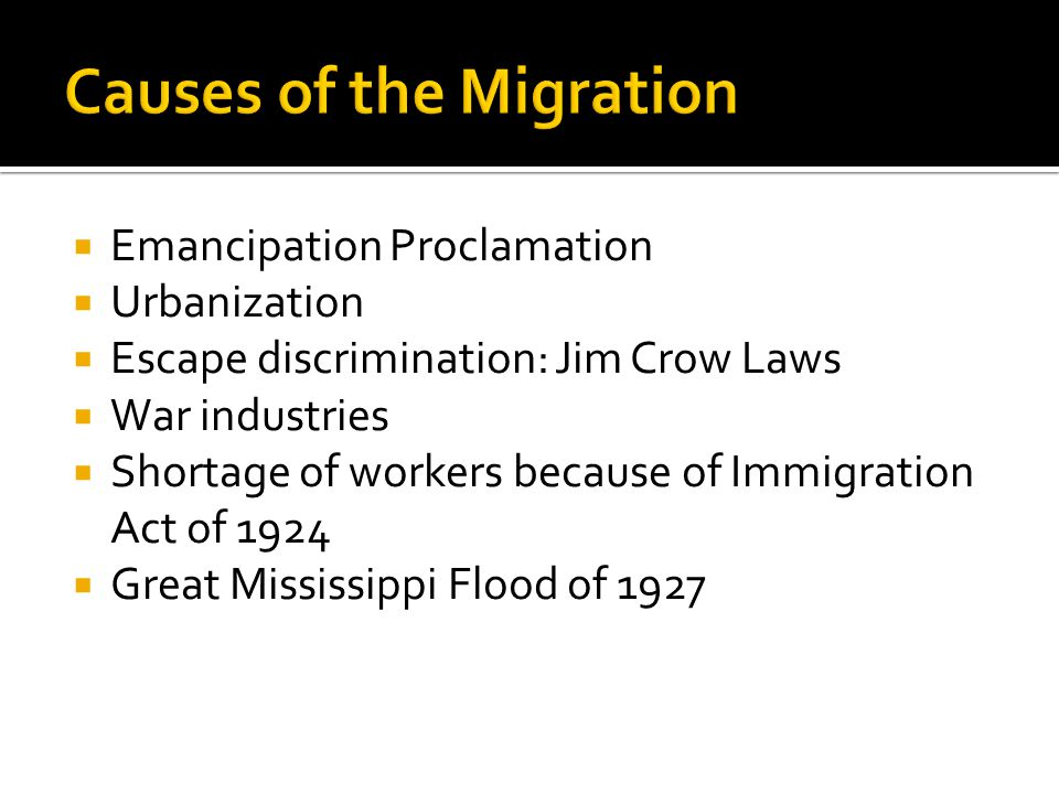  Emancipation Proclamation  Urbanization  Escape discrimination: Jim Crow Laws  War industries  Shortage of workers because of Immigration Act of 1924  Great Mississippi Flood of 1927