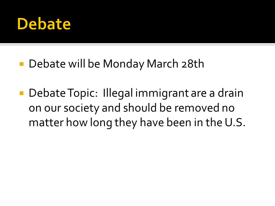  Debate will be Monday March 28th  Debate Topic: Illegal immigrant are a drain on our society and should be removed no matter how long they have been in the U.S.
