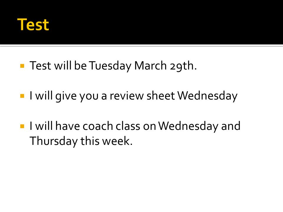  Test will be Tuesday March 29th.