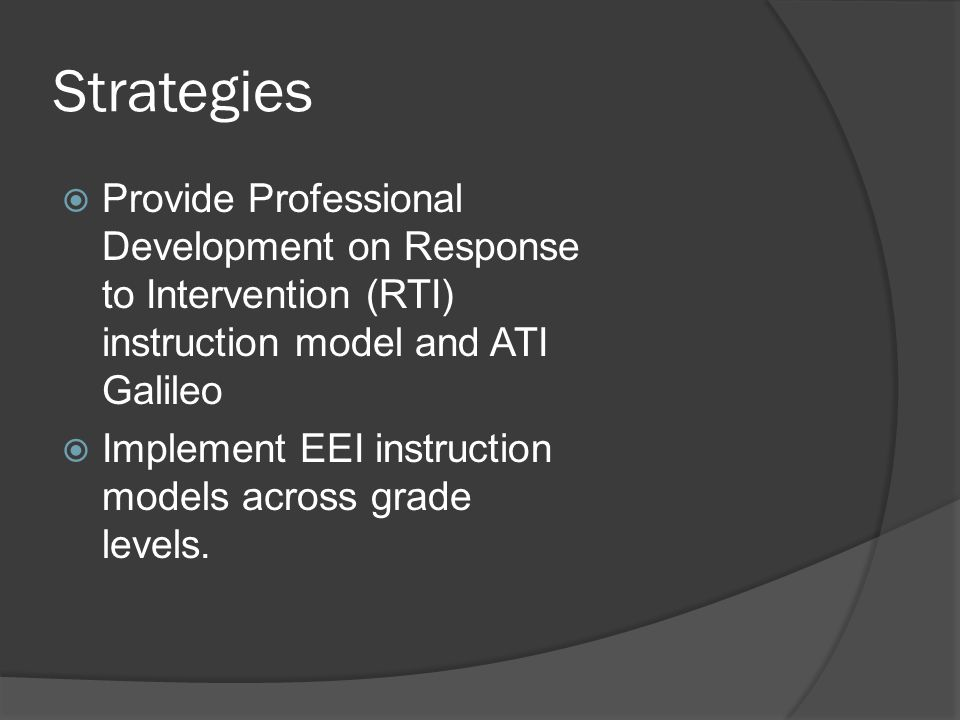 Strategies  Provide Professional Development on Response to Intervention (RTI) instruction model and ATI Galileo  Implement EEI instruction models across grade levels.