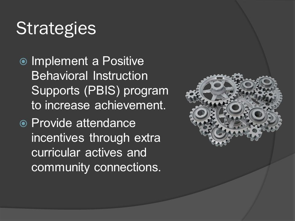 Strategies  Implement a Positive Behavioral Instruction Supports (PBIS) program to increase achievement.