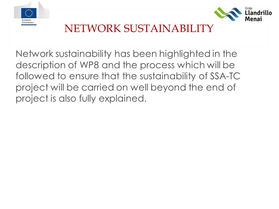 NETWORK SUSTAINABILITY Network sustainability has been highlighted in the description of WP8 and the process which will be followed to ensure that the sustainability of SSA-TC project will be carried on well beyond the end of project is also fully explained.