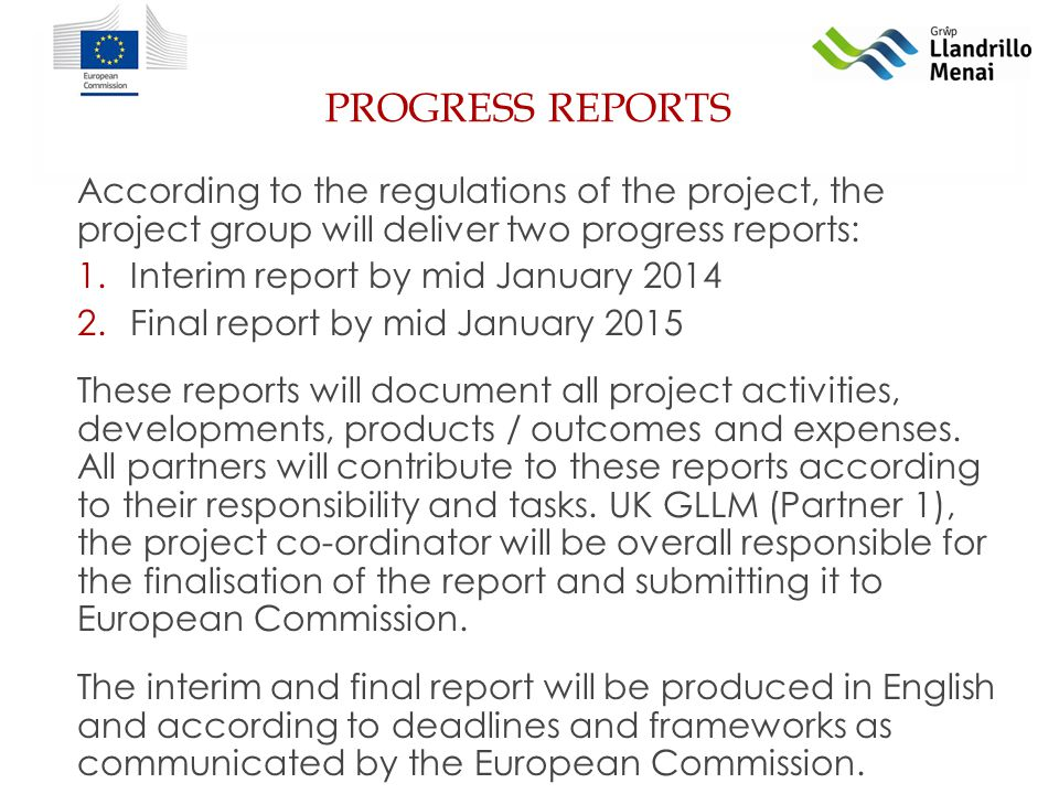 PROGRESS REPORTS According to the regulations of the project, the project group will deliver two progress reports: 1.Interim report by mid January Final report by mid January 2015 These reports will document all project activities, developments, products / outcomes and expenses.