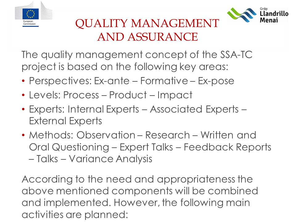 QUALITY MANAGEMENT AND ASSURANCE The quality management concept of the SSA-TC project is based on the following key areas: Perspectives: Ex-ante – Formative – Ex-pose Levels: Process – Product – Impact Experts: Internal Experts – Associated Experts – External Experts Methods: Observation – Research – Written and Oral Questioning – Expert Talks – Feedback Reports – Talks – Variance Analysis According to the need and appropriateness the above mentioned components will be combined and implemented.