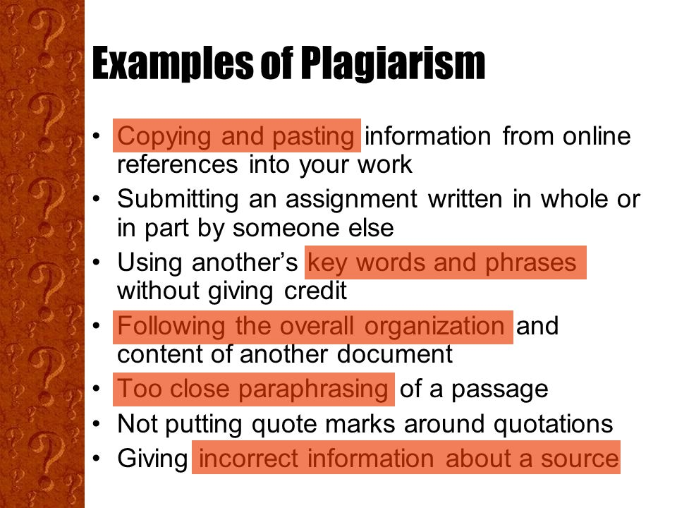 Examples of Plagiarism Copying and pasting information from online references into your work Submitting an assignment written in whole or in part by someone else Using another's key words and phrases without giving credit Following the overall organization and content of another document Too close paraphrasing of a passage Not putting quote marks around quotations Giving incorrect information about a source