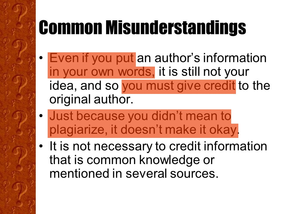 Common Misunderstandings Even if you put an author's information in your own words, it is still not your idea, and so you must give credit to the original author.
