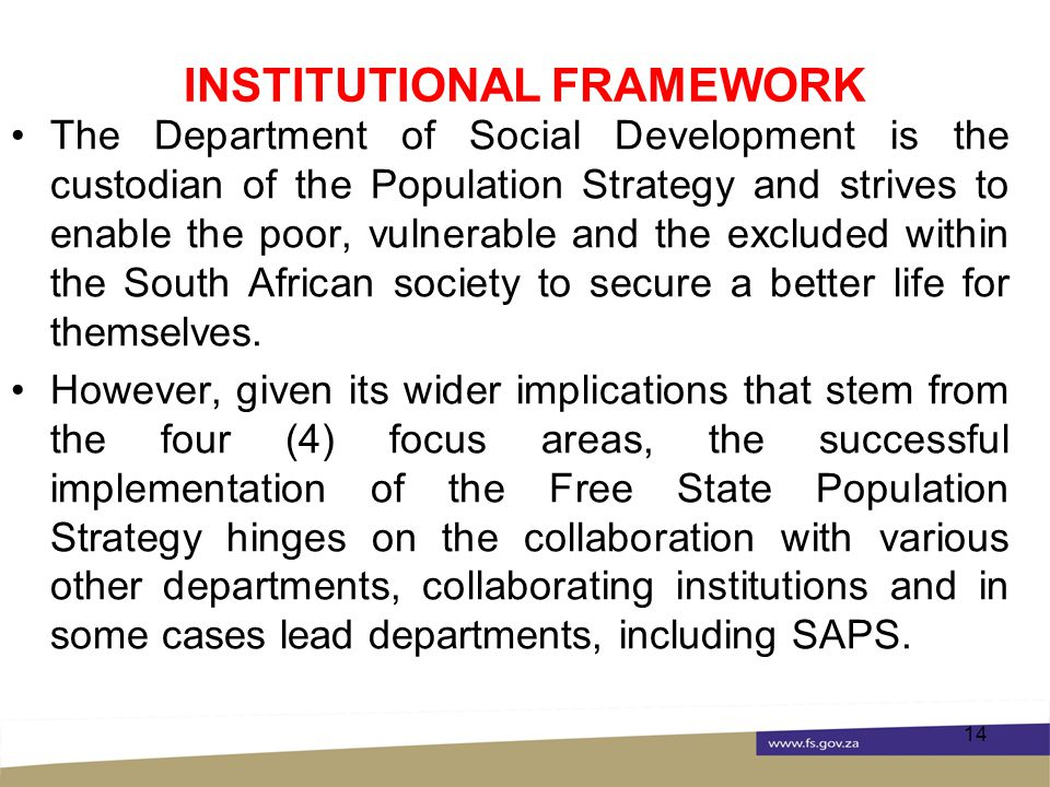 INSTITUTIONAL FRAMEWORK The Department of Social Development is the custodian of the Population Strategy and strives to enable the poor, vulnerable and the excluded within the South African society to secure a better life for themselves.
