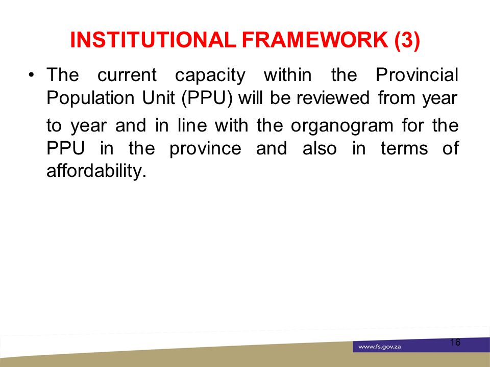 INSTITUTIONAL FRAMEWORK (3) The current capacity within the Provincial Population Unit (PPU) will be reviewed from year to year and in line with the organogram for the PPU in the province and also in terms of affordability.