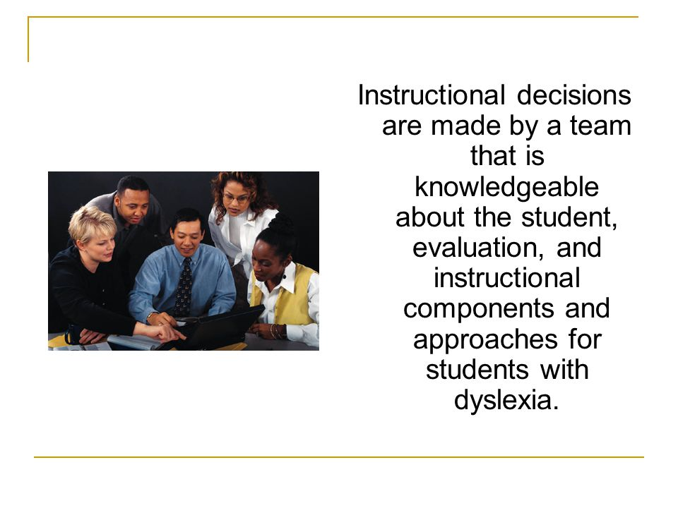 Instructional decisions are made by a team that is knowledgeable about the student, evaluation, and instructional components and approaches for students with dyslexia.