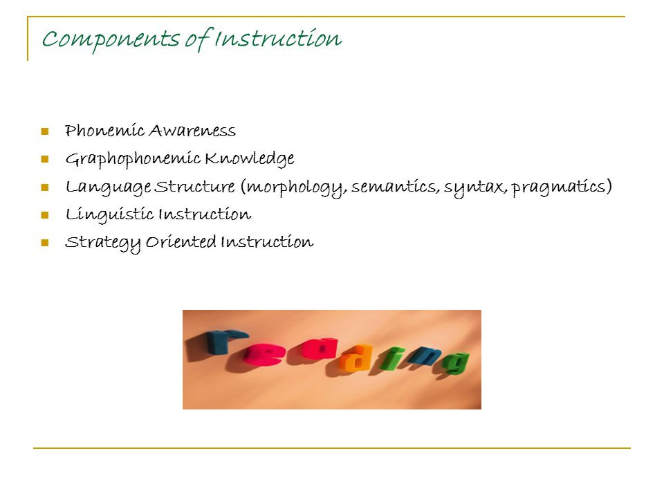 Components of Instruction Phonemic Awareness Graphophonemic Knowledge Language Structure (morphology, semantics, syntax, pragmatics) Linguistic Instruction Strategy Oriented Instruction