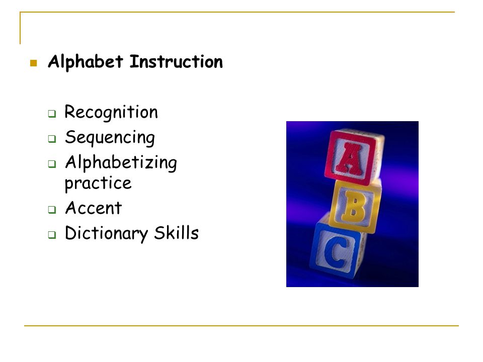 Alphabet Instruction  Recognition  Sequencing  Alphabetizing practice  Accent  Dictionary Skills