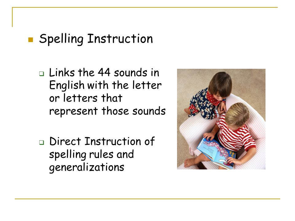 Spelling Instruction  Links the 44 sounds in English with the letter or letters that represent those sounds  Direct Instruction of spelling rules and generalizations