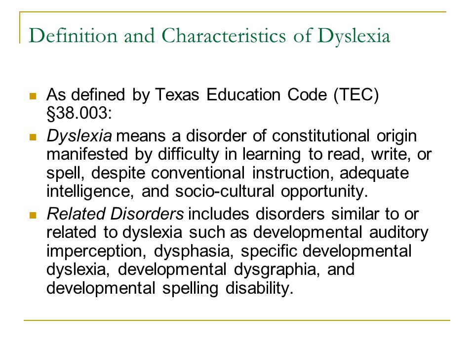 Definition and Characteristics of Dyslexia As defined by Texas Education Code (TEC) §38.003: Dyslexia means a disorder of constitutional origin manifested by difficulty in learning to read, write, or spell, despite conventional instruction, adequate intelligence, and socio-cultural opportunity.