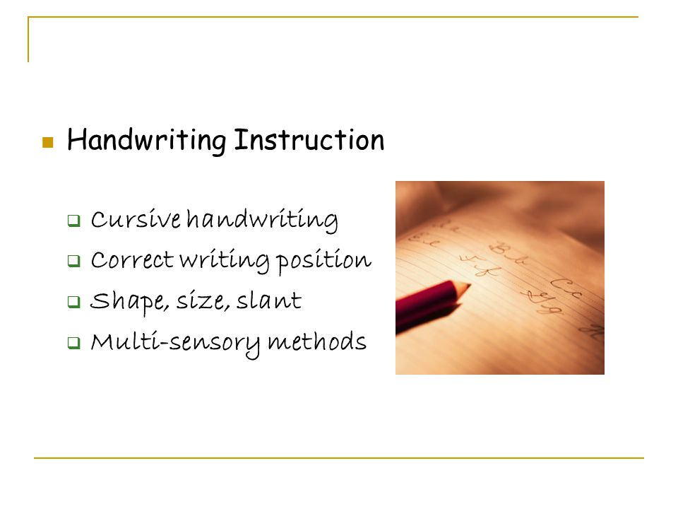 Handwriting Instruction  Cursive handwriting  Correct writing position  Shape, size, slant  Multi-sensory methods