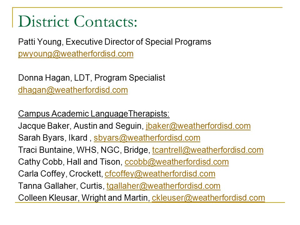 District Contacts: Patti Young, Executive Director of Special Programs Donna Hagan, LDT, Program Specialist Campus Academic LanguageTherapists: Jacque Baker, Austin and Seguin, Sarah Byars, Ikard, Traci Buntaine, WHS, NGC, Bridge, Cathy Cobb, Hall and Tison, Carla Coffey, Crockett, Tanna Gallaher, Curtis, Colleen Kleusar, Wright and Martin,