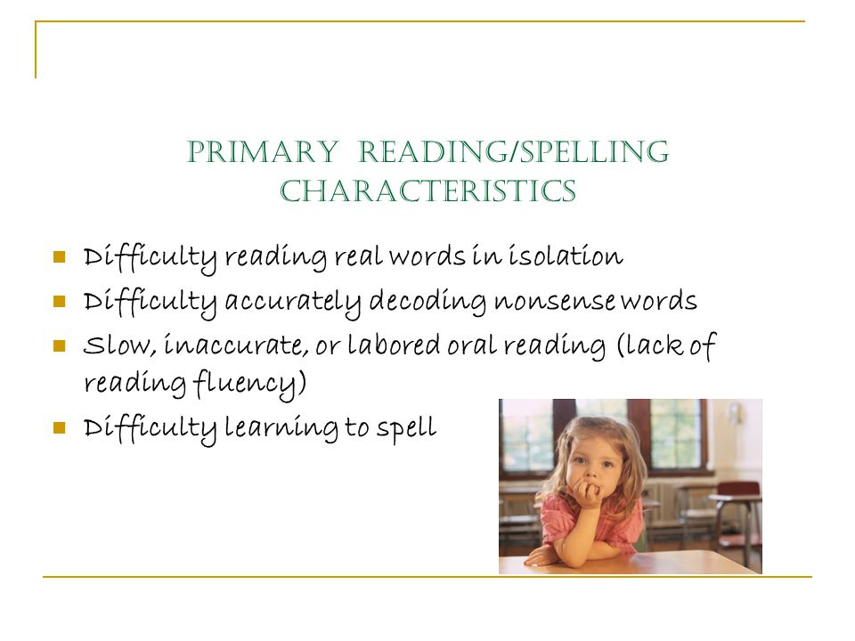 Primary Reading/Spelling Characteristics Difficulty reading real words in isolation Difficulty accurately decoding nonsense words Slow, inaccurate, or labored oral reading (lack of reading fluency) Difficulty learning to spell