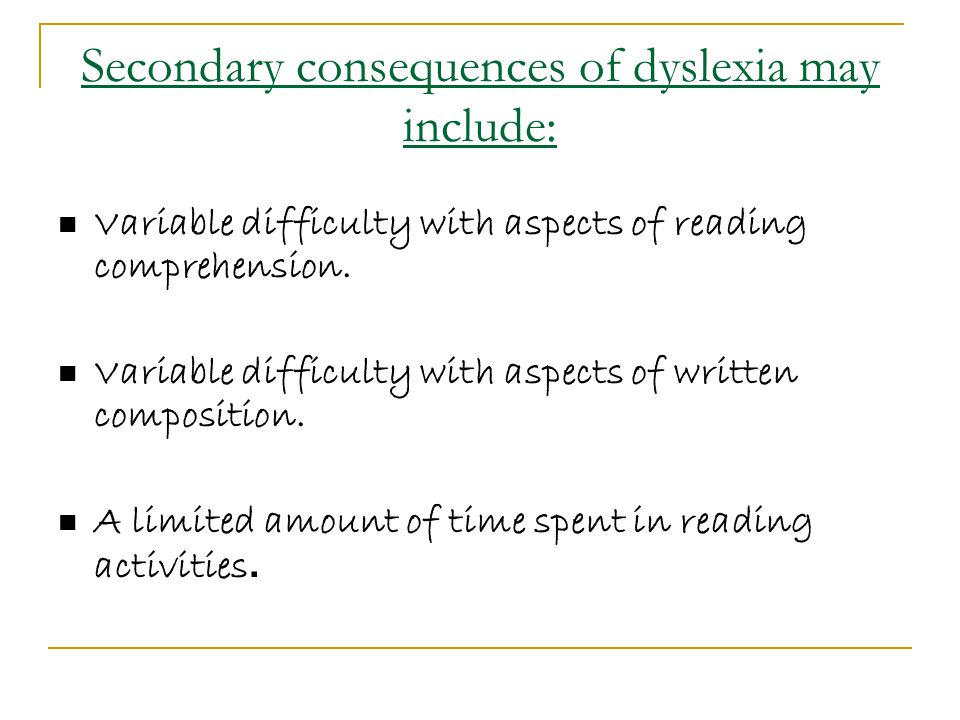 Secondary consequences of dyslexia may include: Variable difficulty with aspects of reading comprehension.